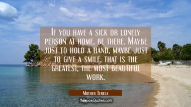 If you have a sick or lonely person at home, be there. Maybe just to hold a hand, maybe just to give a smile, that is the greatest, the most beautiful work. Mother Teresa Quotes