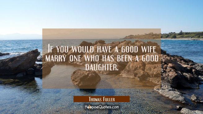 If you would have a good wife marry one who has been a good daughter.