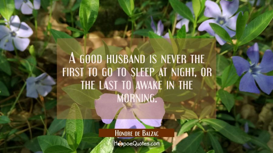 A good husband is never the first to go to sleep at night or the last to awake in the morning. Honore de Balzac Quotes