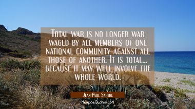 Total war is no longer war waged by all members of one national community against all those of anot