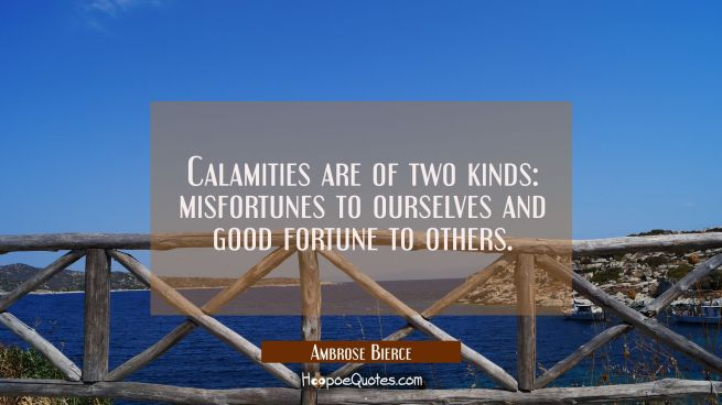Calamities are of two kinds: misfortunes to ourselves and good fortune to others.