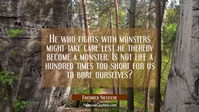 He who fights with monsters might take care lest he thereby become a monster. Is not life a hundred