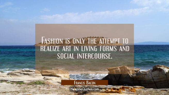 Fashion is only the attempt to realize art in living forms and social intercourse.