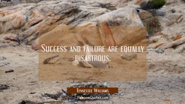 Success and failure are equally disastrous. Tennessee Williams Quotes