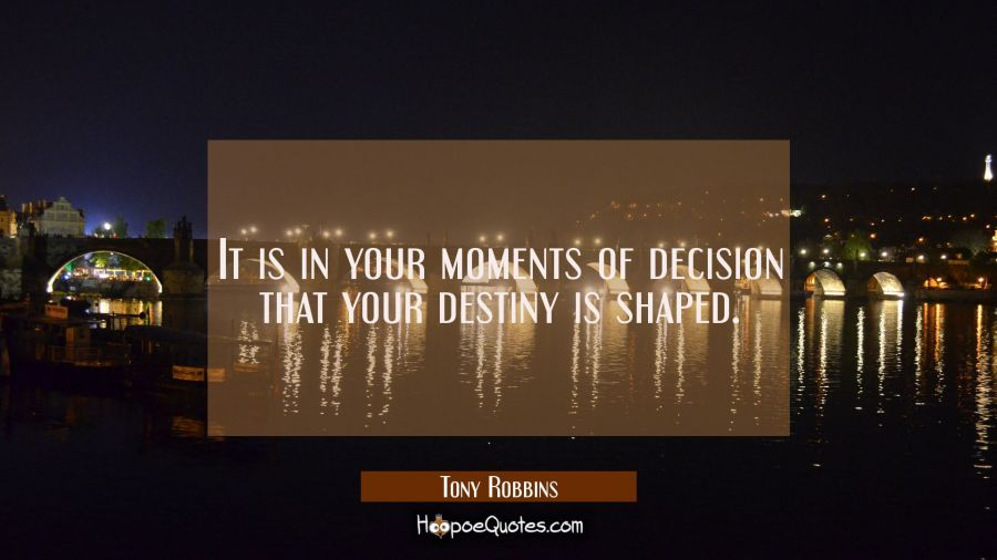 Inspirational Quote of the Day: It is in your moments of decision that your destiny is shaped.