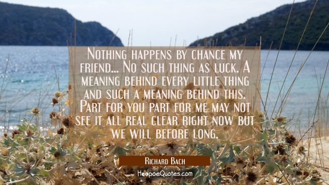 Nothing happens by chance my friend... No such thing as luck. A meaning behind every little thing a