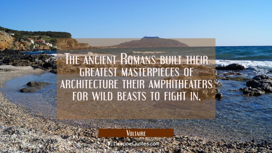 The ancient Romans built their greatest masterpieces of architecture their amphitheaters for wild b Voltaire Quotes