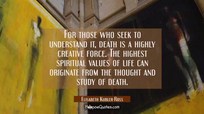 For those who seek to understand it death is a highly creative force. The highest spiritual values
