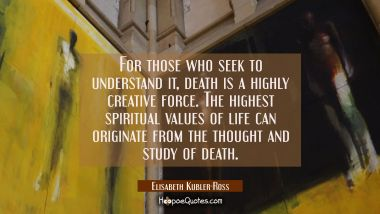 For those who seek to understand it death is a highly creative force. The highest spiritual values Elisabeth Kubler-Ross Quotes