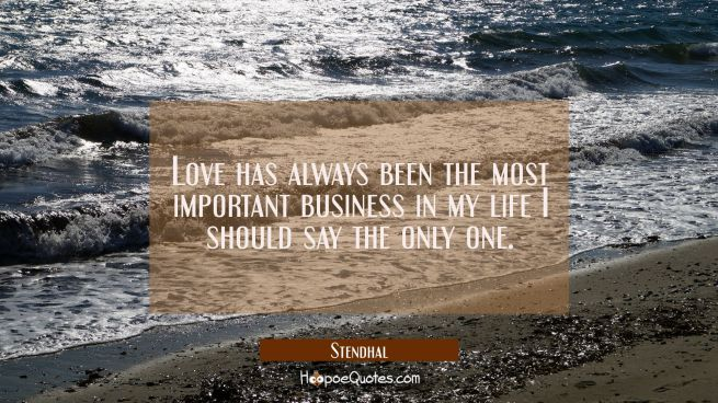 Love has always been the most important business in my life I should say the only one.
