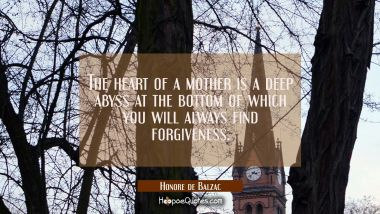 The heart of a mother is a deep abyss at the bottom of which you will always find forgiveness. Honore de Balzac Quotes