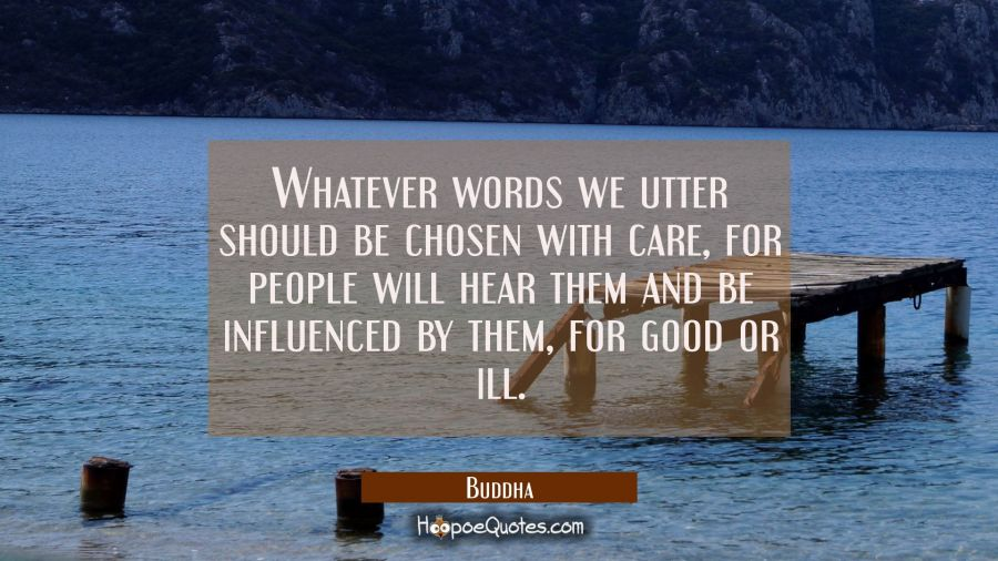 Whatever words we utter should be chosen with care for people will hear them and be influenced by t Buddha Quotes
