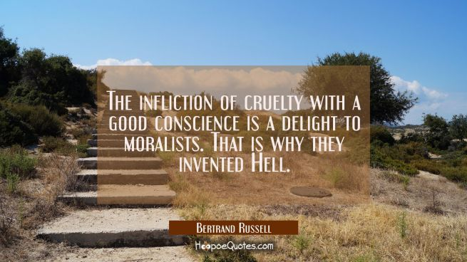 The infliction of cruelty with a good conscience is a delight to moralists. That is why they invent