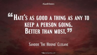 Hate's as good a thing as any to keep a person going. Better than most. Quotes