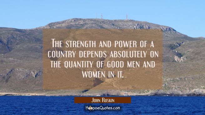The strength and power of a country depends absolutely on the quantity of good men and women in it.