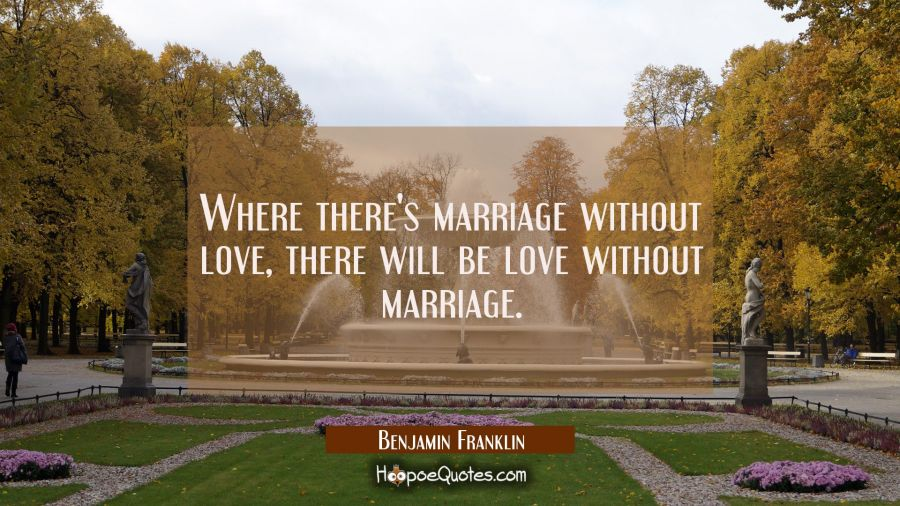 Where there's marriage without love there will be love without marriage. Benjamin Franklin Quotes