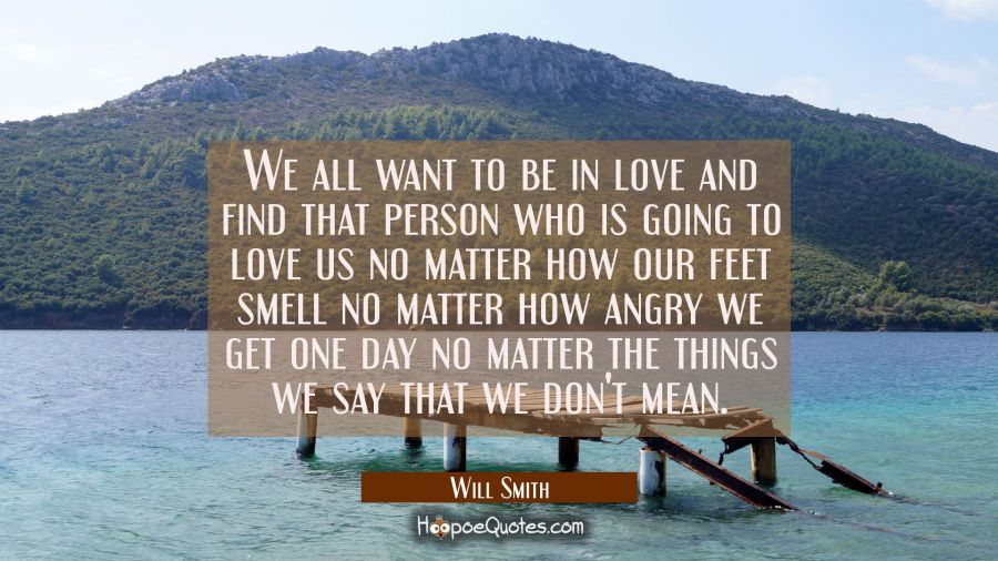 We all want to be in love and find that person who is going to love us no matter how our feet smell Will Smith Quotes