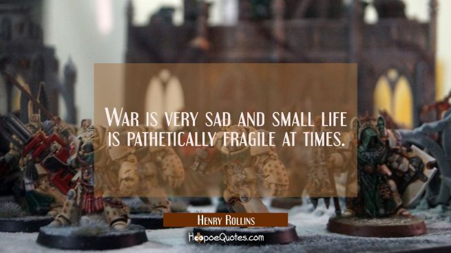War is very sad and small life is pathetically fragile at times.