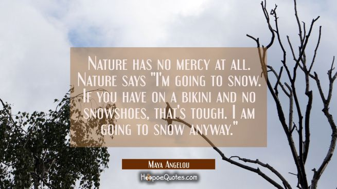 "Nature has no mercy at all. Nature says ""I'm going to snow. If you have on a bikini and no snowshoe"