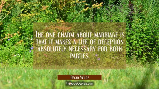 The one charm about marriage is that it makes a life of deception absolutely necessary for both par