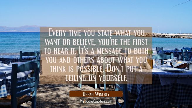 Every time you state what you want or believe, you're the first to hear it. It's a message to both you and others about what you think is possible. Don't put a ceiling on yourself.