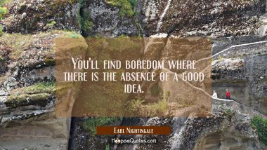 You'll find boredom where there is the absence of a good idea.