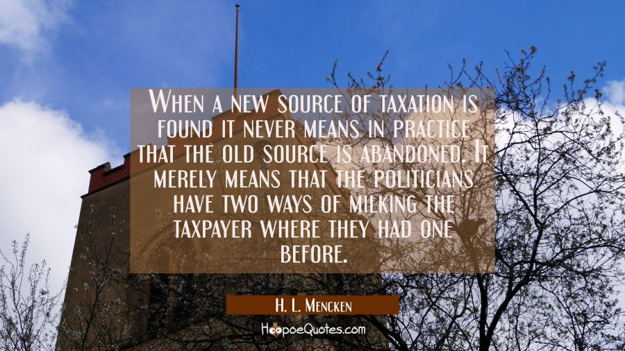 When a new source of taxation is found it never means in practice that the old source is abandoned. H. L. Mencken Quotes