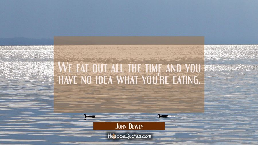 We eat out all the time and you have no idea what you're eating. John Dewey Quotes