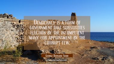 Democracy is a form of government that substitutes election by the incompetent many for appointment