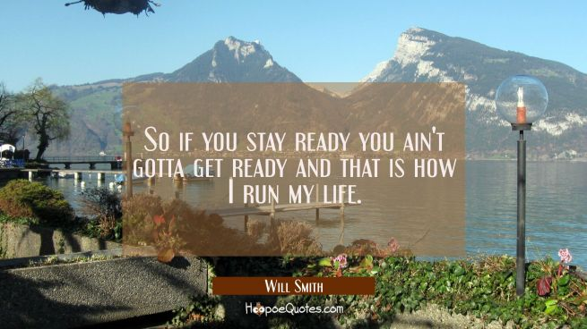 So if you stay ready you ain't gotta get ready and that is how I run my life.
