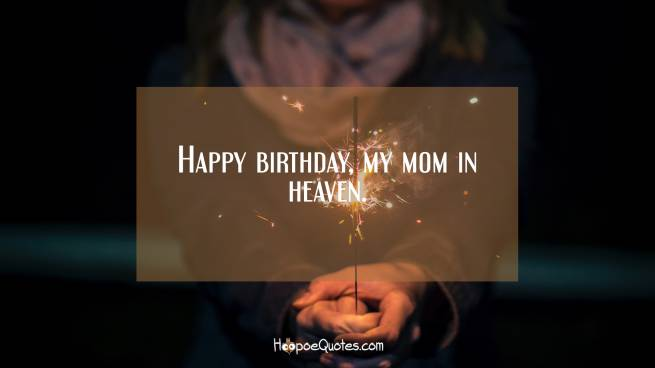 Happy birthday, my mom in heaven.