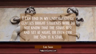 I can find in my undergraduate classes bright students who do not know that the stars rise and set