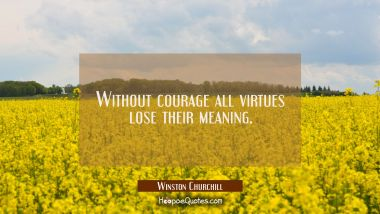 Without courage all virtues lose their meaning. Winston Churchill Quotes