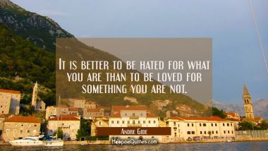 It is better to be hated for what you are than to be loved for something you are not. Andre Gide Quotes