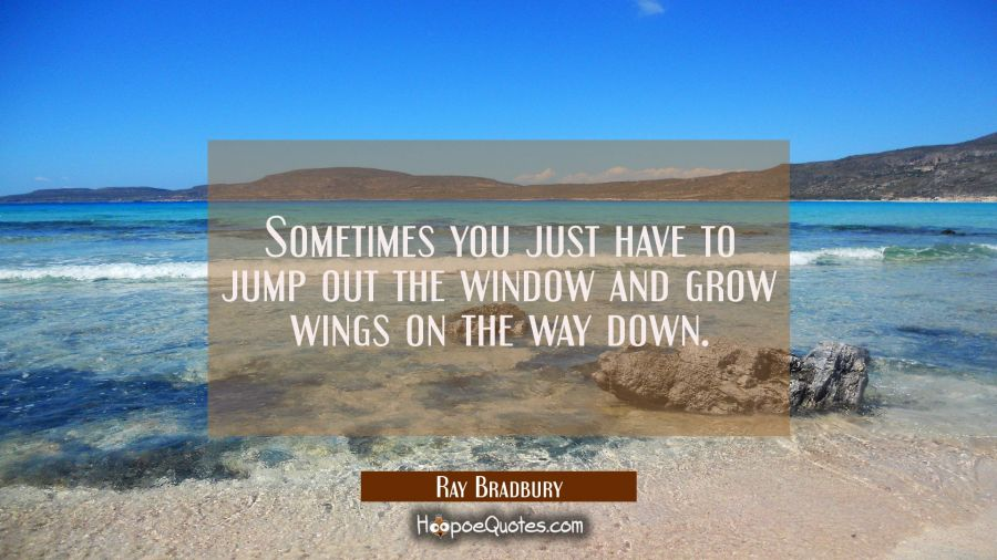 Sometimes you just have to jump out the window and grow wings on the way down. Ray Bradbury Quotes