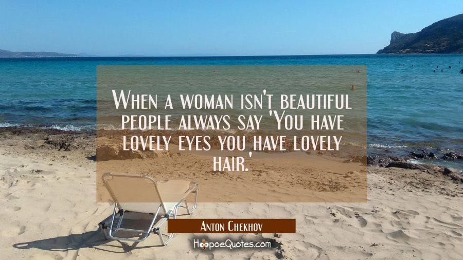 When a woman isn't beautiful people always say 'You have lovely eyes you have lovely hair.' Anton Chekhov Quotes