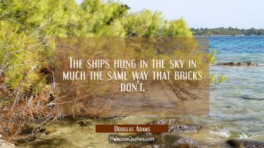 The ships hung in the sky in much the same way that bricks don't.