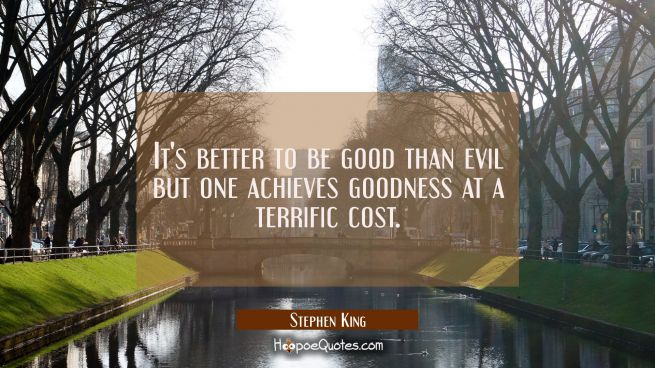 It's better to be good than evil but one achieves goodness at a terrific cost.