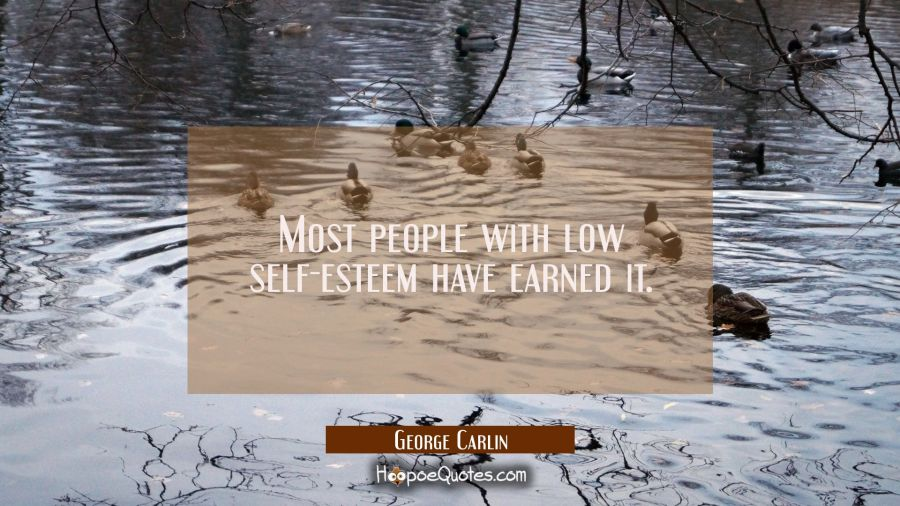 Most people with low self-esteem have earned it George Carlin Quotes