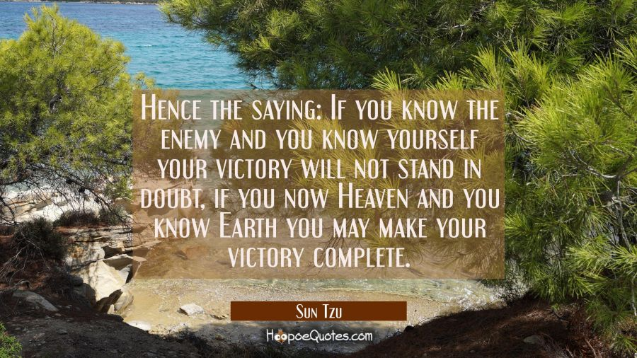 Hence the saying: If you know the enemy and you know yourself your victory will not stand in doubt, Sun Tzu Quotes