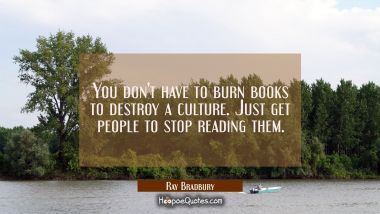 You don't have to burn books to destroy a culture. Just get people to stop reading them. Ray Bradbury Quotes