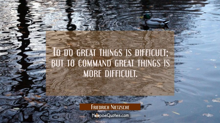 Quote of the Day - To do great things is difficult; but to command great things is more difficult. - Friedrich Nietzsche