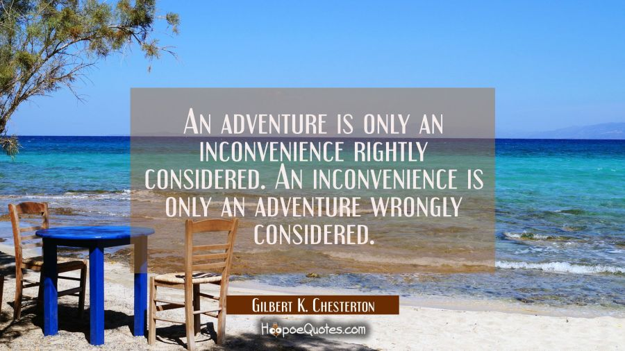An adventure is only an inconvenience rightly considered. An inconvenience is only an adventure wro Gilbert K. Chesterton Quotes