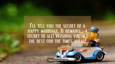 I'll tell you the secret of a happy marriage. It remains... a secret to all! Wishing you all the best for the times ahead! Wedding Quotes