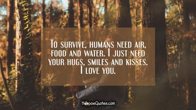 To survive, humans need air, food and water. I just need your hugs, smiles and kisses. I love you.