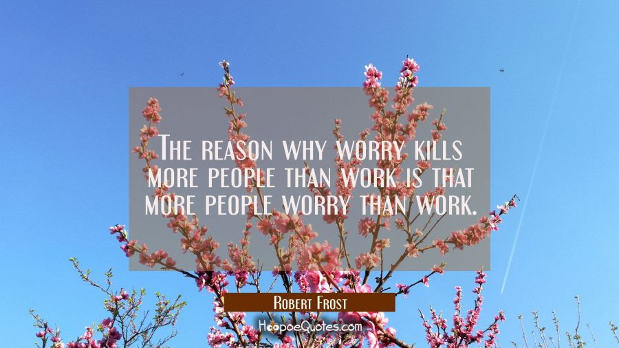 The reason why worry kills more people than work is that more people worry than work. Robert Frost Quotes