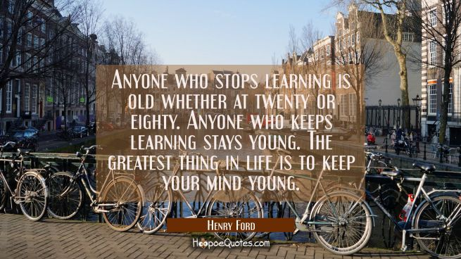 Anyone who stops learning is old whether at twenty or eighty. Anyone who keeps learning stays young