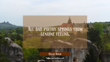 All bad poetry springs from genuine feeling.