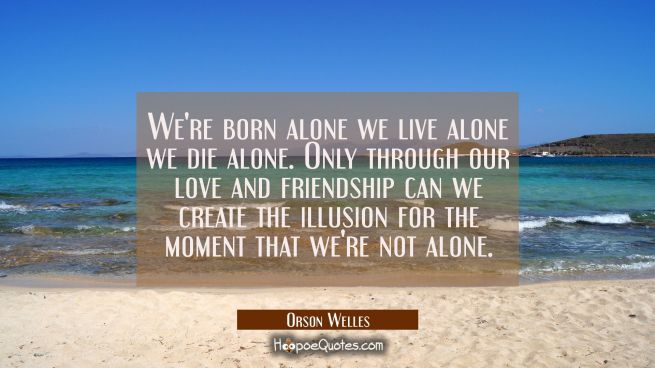 We're born alone we live alone we die alone. Only through our love and friendship can we create the