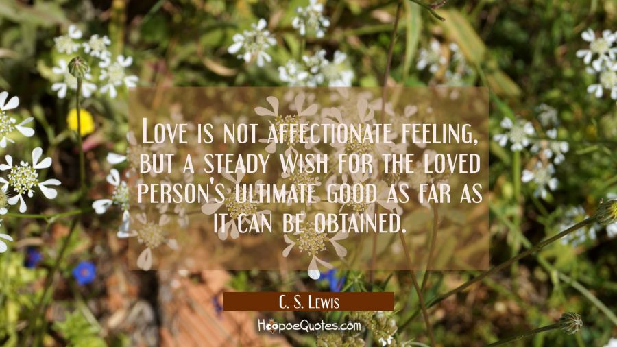 Love is not affectionate feeling, but a steady wish for the loved person's ultimate good as far as it can be obtained. C. S. Lewis Quotes